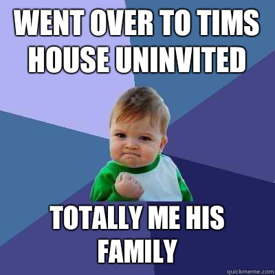 Went over to tims house uninvited Totally me his family  Success Kid