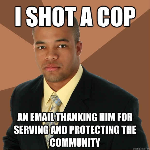 i shot a cop an email thanking him for serving and protecting the community  Successful Black Man
