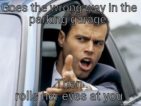 GOES THE WRONG WAY IN THE PARKING GARAGE  THEN ROLLS HER EYES AT YOU Asshole driver