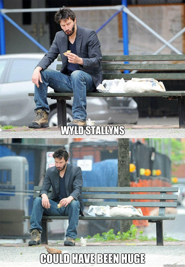 WYLD STALLYNS could have been huge  Sad Keanu