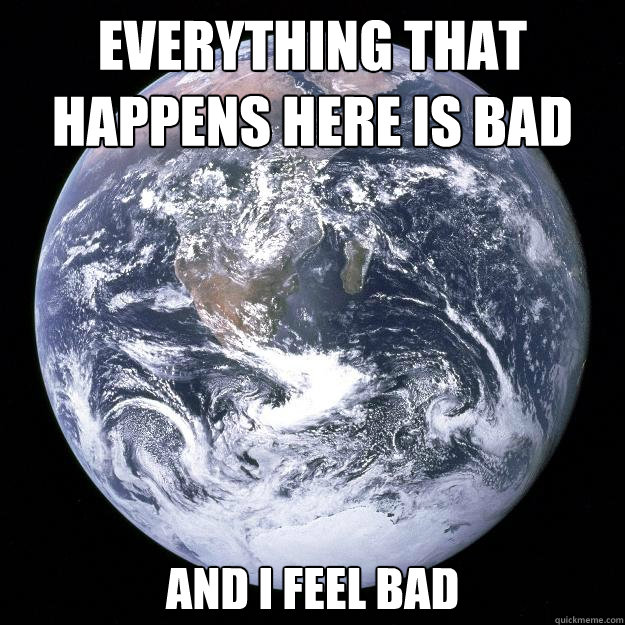 Everything that happens here is bad and I feel bad - Everything that happens here is bad and I feel bad  Scumbag Earth