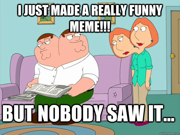 I just made a really funny meme!!! But nobody saw it...  happy face sad face family guy