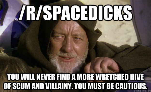 /R/spacedicks You will never find a more wretched hive of scum and villainy. you must be cautious. - /R/spacedicks You will never find a more wretched hive of scum and villainy. you must be cautious.  Misc