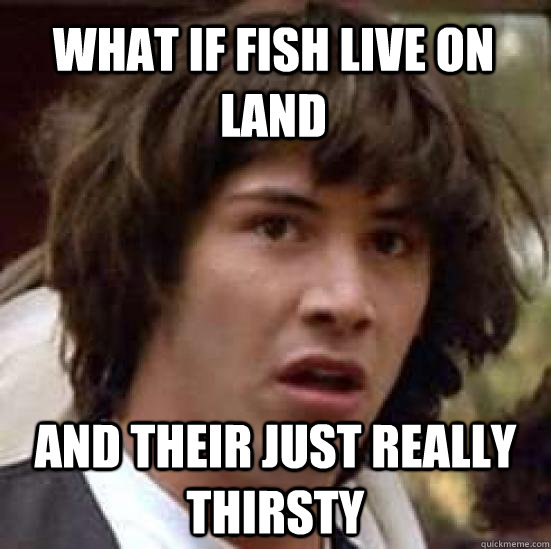 What if fish live on land and their just really thirsty  conspiracy keanu