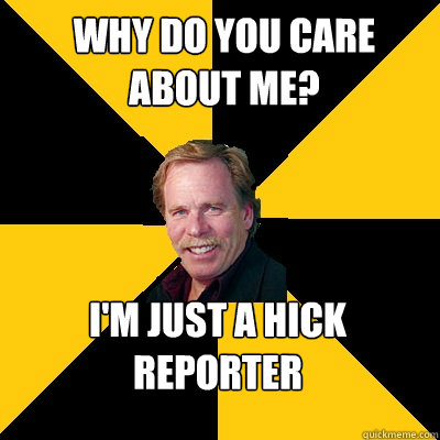 Why do you care about me? I'm just a hick reporter - Why do you care about me? I'm just a hick reporter  John Steigerwald