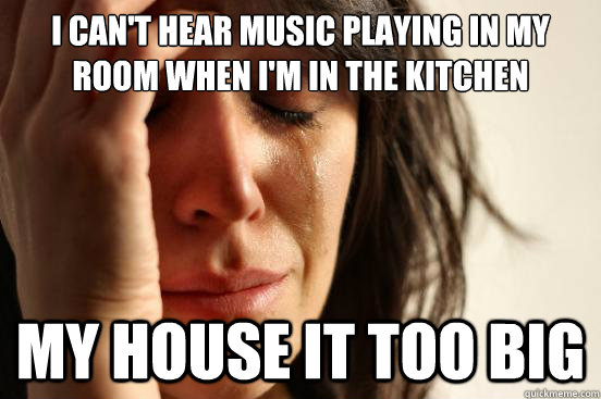 I can't hear music playing in my room when i'm in the kitchen my house it too big - I can't hear music playing in my room when i'm in the kitchen my house it too big  First World Problems
