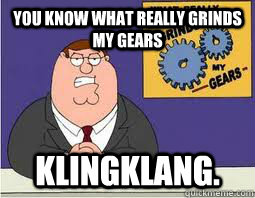 You Know what really grinds my gears klingklang.  What Grinds My Gears