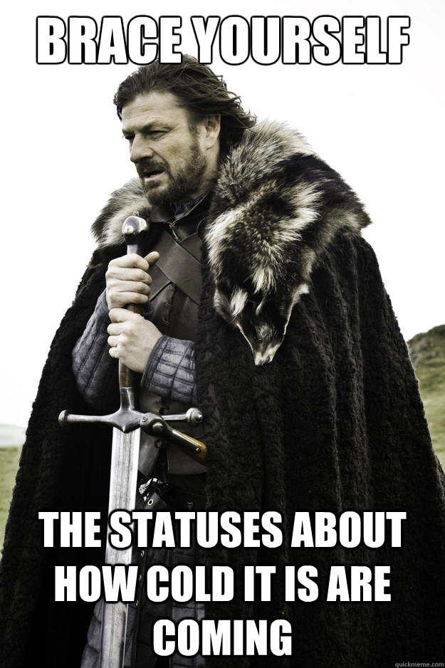 Brace yourself The statuses about how cold it is are coming - Brace yourself The statuses about how cold it is are coming  Winter is coming