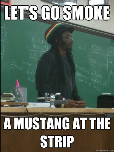 Let's go smoke a mustang at the strip  Rasta Science Teacher