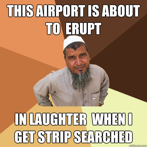This airport is about to  erupt in Laughter  when i get strip searched - This airport is about to  erupt in Laughter  when i get strip searched  Ordinary Muslim Man