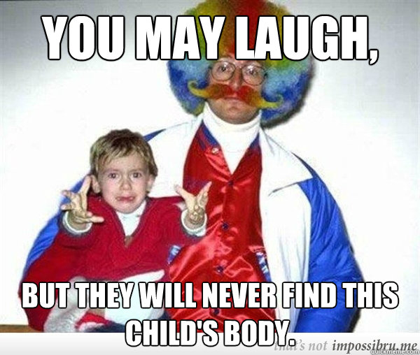 You may laugh, But they will never find this child's body. - You may laugh, But they will never find this child's body.  Misc