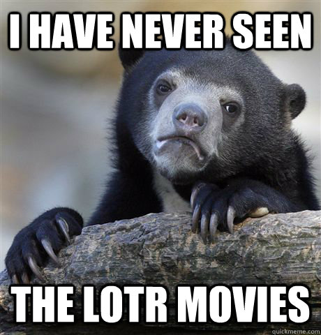 I have never seen the lotr movies - I have never seen the lotr movies  Confession Bear