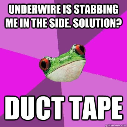 underwire is stabbing me in the side. solution? duct tape - underwire is stabbing me in the side. solution? duct tape  Foul Bachelorette Frog