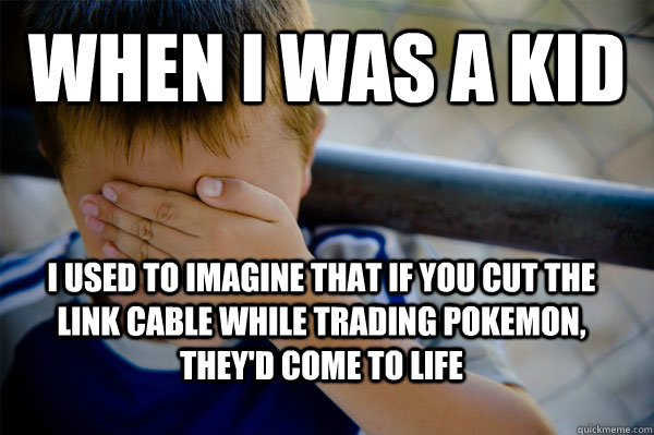 When I was a kid I used to imagine that if you cut the link cable while trading pokemon, they'd come to life - When I was a kid I used to imagine that if you cut the link cable while trading pokemon, they'd come to life  Confession kid