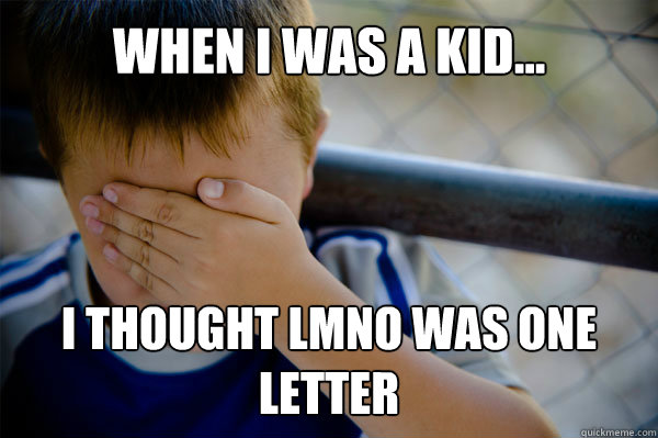 WHEN I WAS A KID... I thought LMNO was one letter - WHEN I WAS A KID... I thought LMNO was one letter  Misc