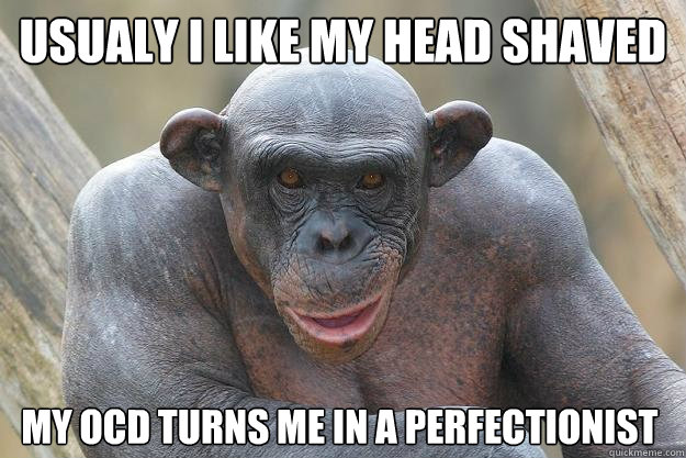 Usualy I like my head shaved my OCD turns me in a perfectionist  The Most Interesting Chimp In The World
