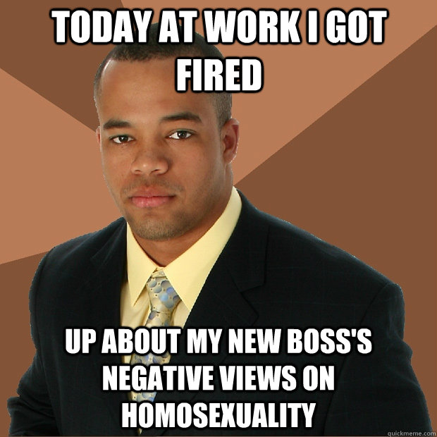 Today at work I got fired up about my new boss's negative views on homosexuality - Today at work I got fired up about my new boss's negative views on homosexuality  Successful Black Man