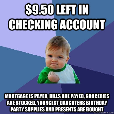 $9.50 Left in checking account mortgage is payed, bills are payed, groceries are stocked, youngest daughters birthday party supplies and presents are bought - $9.50 Left in checking account mortgage is payed, bills are payed, groceries are stocked, youngest daughters birthday party supplies and presents are bought  Success Kid