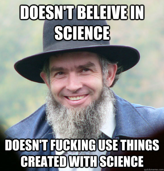 Doesn't beleive in science  Doesn't fucking use things created with science