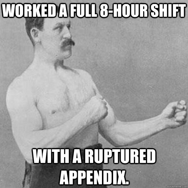 Worked a full 8-hour shift With a ruptured appendix. - Worked a full 8-hour shift With a ruptured appendix.  overly manly man