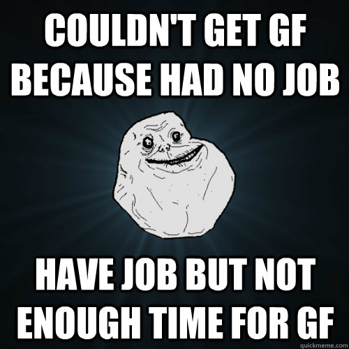 Couldn't get gf because had no job have job but not enough time for gf - Couldn't get gf because had no job have job but not enough time for gf  Forever Alone