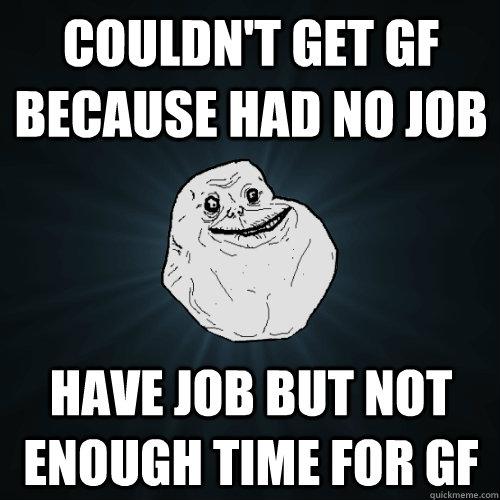 Couldn't get gf because had no job have job but not enough time for gf - Couldn't get gf because had no job have job but not enough time for gf  Forever Alone