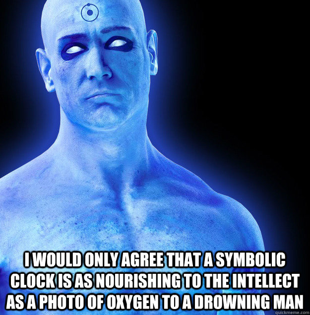 I would only agree that a symbolic clock is as nourishing to the intellect as a photo of oxygen to a drowning man