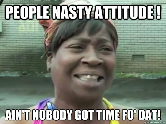 people nasty attitude ! Ain't nobody got time fo' dat!