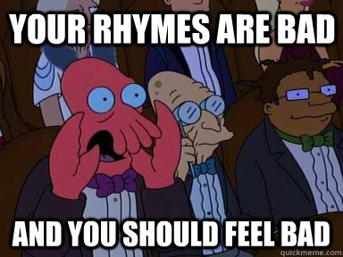 Your rhymes are bad and YOU SHOULD FEEL BAD