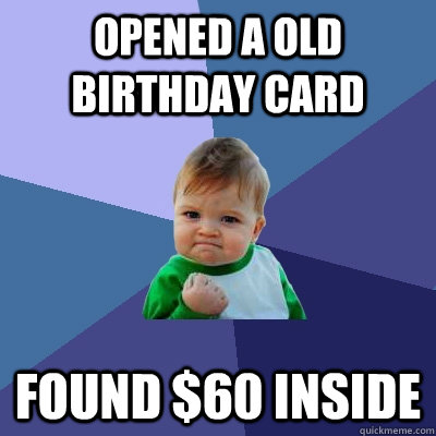 opened a old birthday card found $60 inside - opened a old birthday card found $60 inside  Success Kid