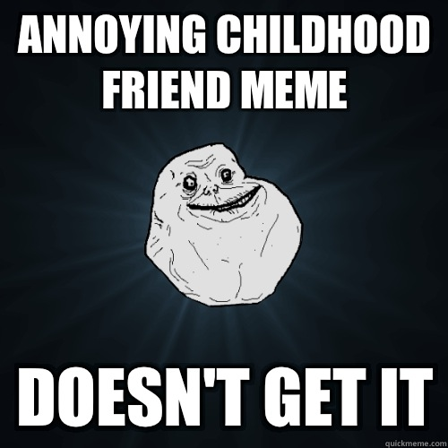 Annoying childhood friend meme Doesn't get it - Annoying childhood friend meme Doesn't get it  Forever Alone