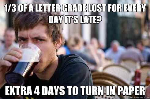 1/3 of a letter grade lost for every day it's late? extra 4 days to turn in paper - 1/3 of a letter grade lost for every day it's late? extra 4 days to turn in paper  Lazy College Senior