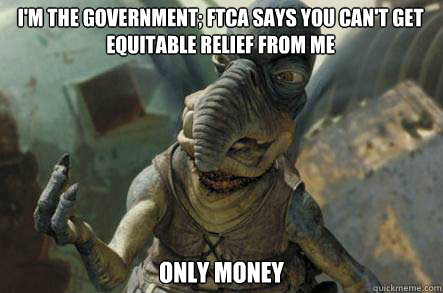 I'm the government; FTCA says you can't get equitable relief from me only money
