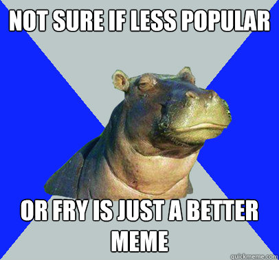 Not sure if less popular  or fry is just a better meme  Skeptical Hippo