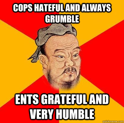 Cops hateful and always grumble Ents grateful and very humble - Cops hateful and always grumble Ents grateful and very humble  Confucius says