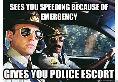 Sees you speeding because of emergency Gives you police escort - Sees you speeding because of emergency Gives you police escort  Good Guy Cop