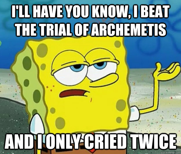 I'll have you know, I beat the Trial of Archemetis And I only cried twice - I'll have you know, I beat the Trial of Archemetis And I only cried twice  Tough Spongebob
