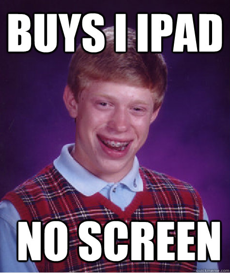 Buys I ipad   no screen - Buys I ipad   no screen  Bad Luck Brian