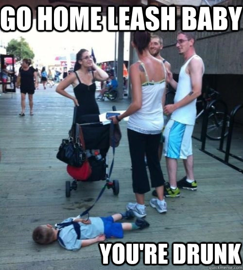 Go home leash baby you're drunk - Go home leash baby you're drunk  drunk leash baby