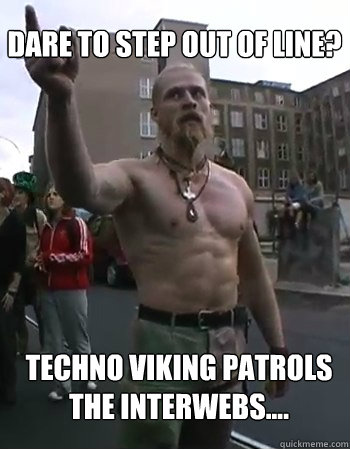 Dare to step out of line? Techno viking patrols the interwebs....