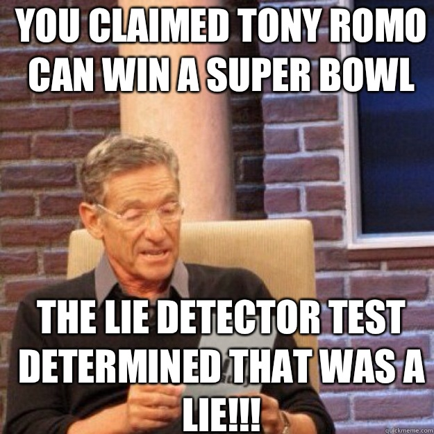 YOU CLAIMED TONY ROMO CAN WIN A SUPER BOWL THE LIE DETECTOR TEST DETERMINED THAT WAS A LIE!!!