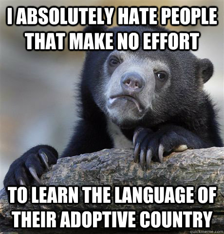 I absolutely hate people that make no effort to learn the language of their adoptive country - I absolutely hate people that make no effort to learn the language of their adoptive country  Confession Bear