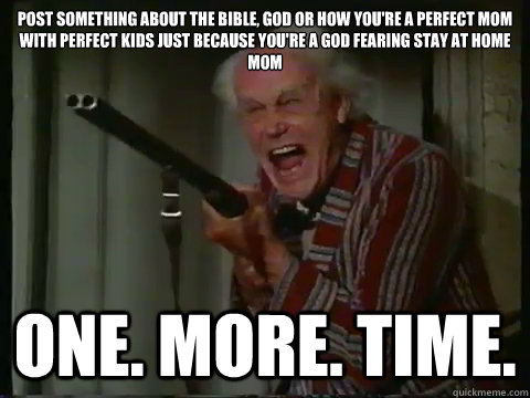 post something about the bible, god or how you're a perfect mom with perfect kids just because you're a God fearing stay at home mom one. more. time.  Crazy old man with a shotgun