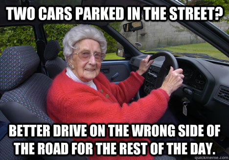Two cars parked in the street? Better drive on the wrong side of the road for the rest of the day. - Two cars parked in the street? Better drive on the wrong side of the road for the rest of the day.  Bad Driver Barbara