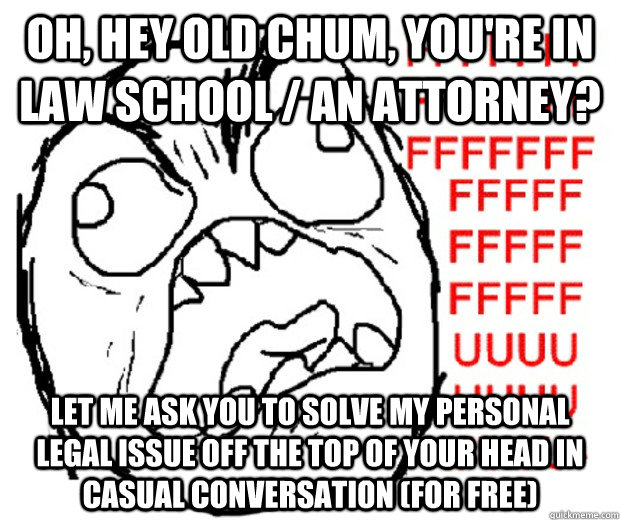 Oh, hey old chum, you're in law school / an attorney? let me ask you to solve my personal legal issue off the top of your head in casual conversation (for free) - Oh, hey old chum, you're in law school / an attorney? let me ask you to solve my personal legal issue off the top of your head in casual conversation (for free)  Rage Guy