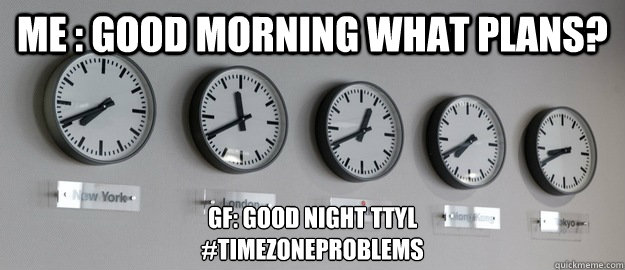 Me : Good Morning What Plans? GF: Good Night TTYL #TimeZoneProblems