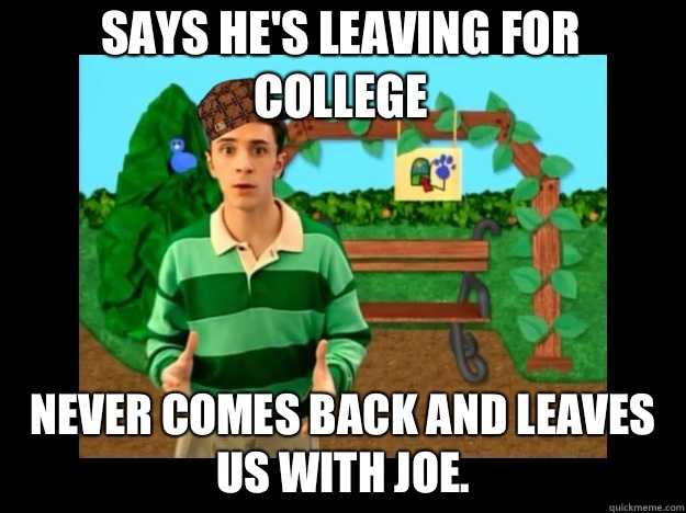 Says he's leaving for college Never comes back and leaves us with joe.