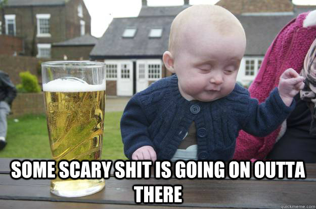 Some Scary Shit Is Going On Outta There Drunk Baby Quickmeme