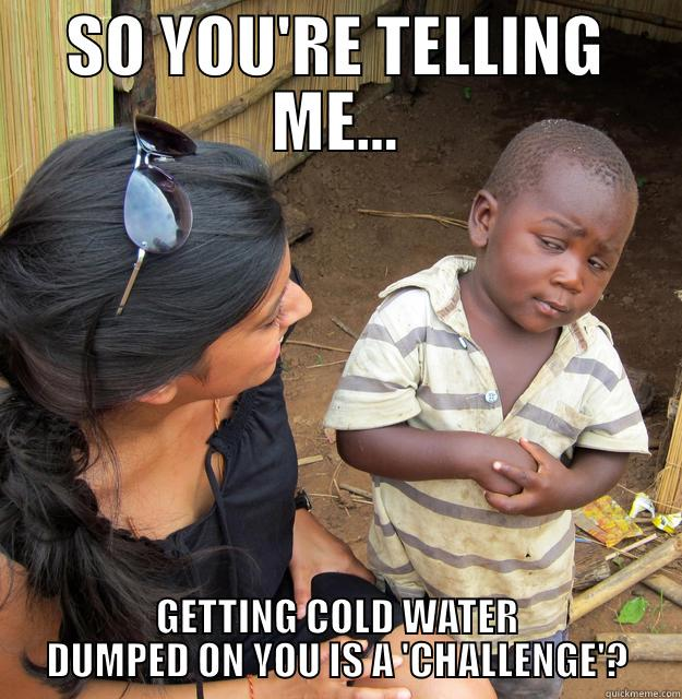 COLD WATER CHALLENGE - SO YOU'RE TELLING ME... GETTING COLD WATER DUMPED ON YOU IS A 'CHALLENGE'? Skeptical Third World Child
