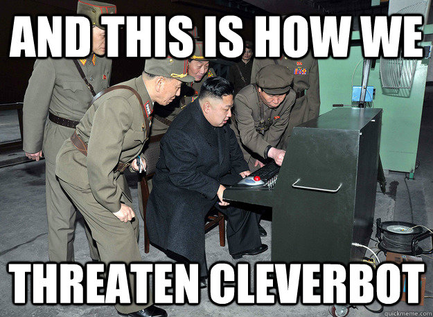 and this is how we threaten cleverbot - and this is how we threaten cleverbot  kim jong un